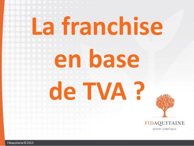 La franchise en base de TVA ? Fidaquitaine© 2015