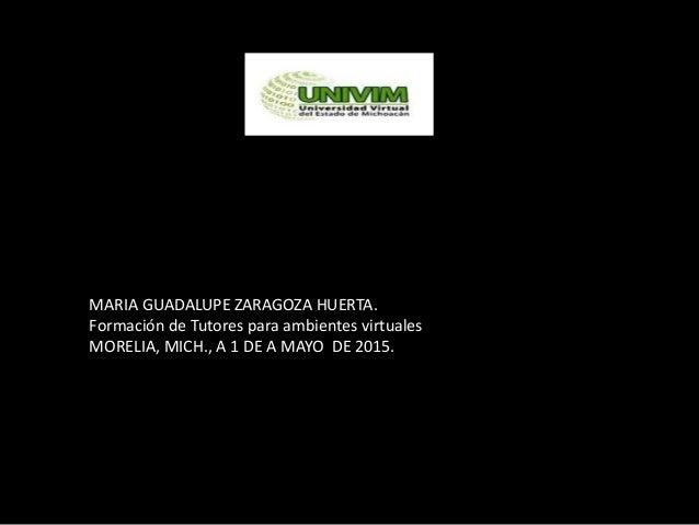 MARIA GUADALUPE ZARAGOZA HUERTA. Formación de Tutores para ambientes virtuales MORELIA, MICH., A 1 DE A MAYO DE 2015.