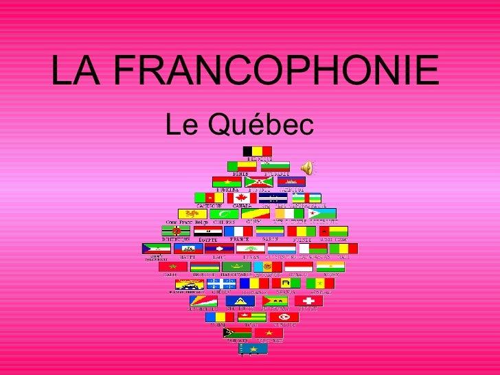 LA FRANCOPHONIE Le Québec