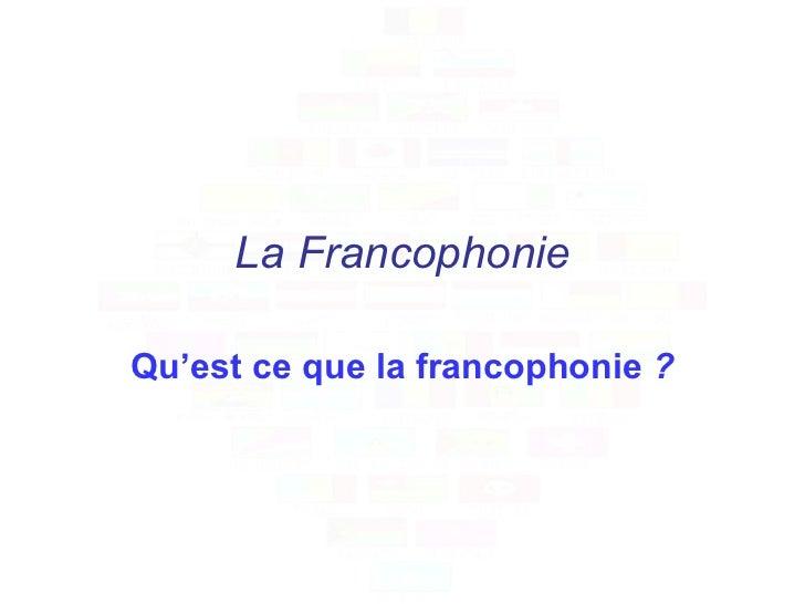La Francophonie Qu'est ce que la francophonie  ?