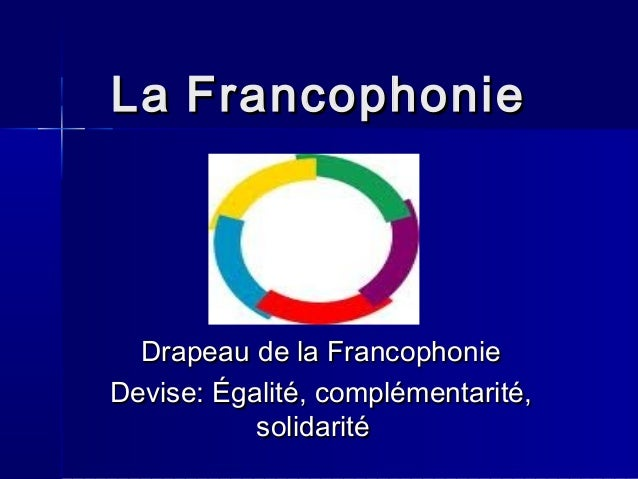 LaLa FrancophonieFrancophonie Drapeau de la FrancophonieDrapeau de la Francophonie Devise: Égalité, complémentarité,Devise...