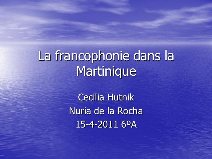 La francophonie dans la       Martinique      Cecilia Hutnik     Nuria de la Rocha      15-4-2011 6ºA