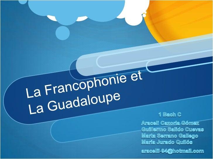 La Francophonie et  La Guadaloupe<br />1 Bach C<br />Araceli Cazorla Gómez<br />Guillermo Salido Cuevas<br />Marta Serrano...
