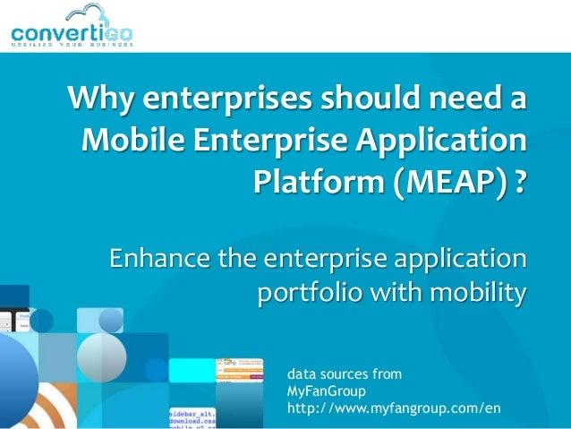 Why enterprises should need aMobile Enterprise Application           Platform (MEAP) ?  Enhance the enterprise application...