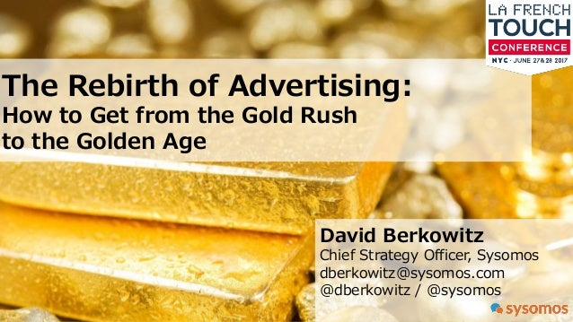The Rebirth of Advertising: How to Get from the Gold Rush to the Golden Age David Berkowitz Chief Strategy Officer, Sysomo...