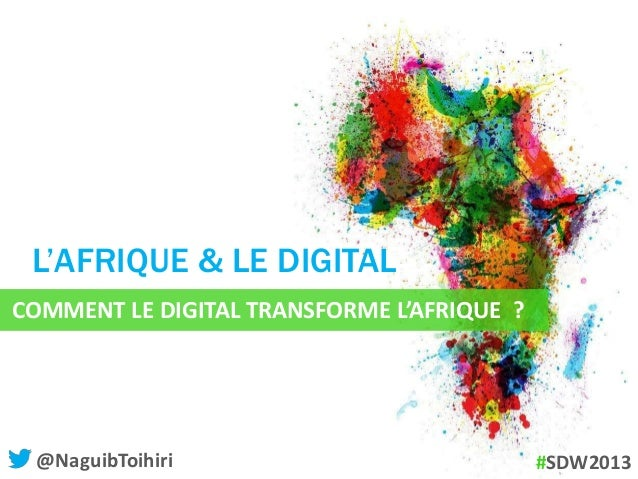 COMMENT LE DIGITAL TRANSFORME L'AFRIQUE ?L'AFRIQUE & LE DIGITAL@NaguibToihiri #SDW2013