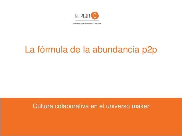La fórmula de la abundancia p2p Cultura colaborativa en el universo maker ECONOMIA COLABORATIVA Y CULTURA LIBRE