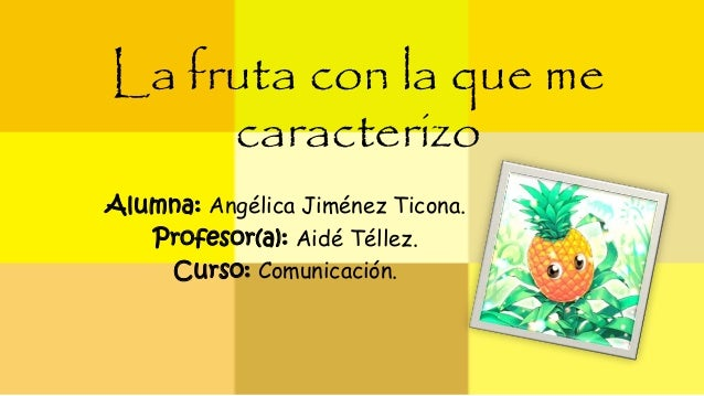 La fruta con la que me  caracterizo  Alumna: Angélica Jiménez Ticona.  Profesor(a): Aidé Téllez.  Curso: Comunicación.
