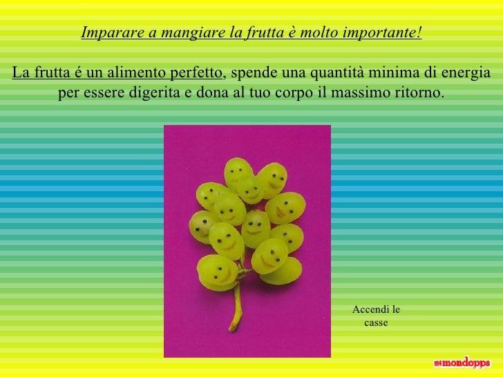 Imparare a mangiare la frutta è molto importante! La frutta é un alimento perfetto , spende una quantità minima di energia...
