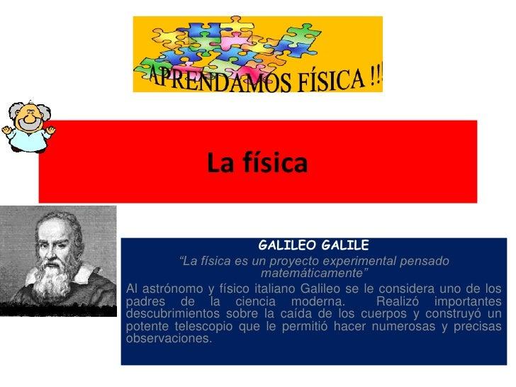 """La física<br />GALILEO GALILE<br />""""La física es un proyecto experimental pensado matemáticamente""""<br />Al astrónomo y fís..."""