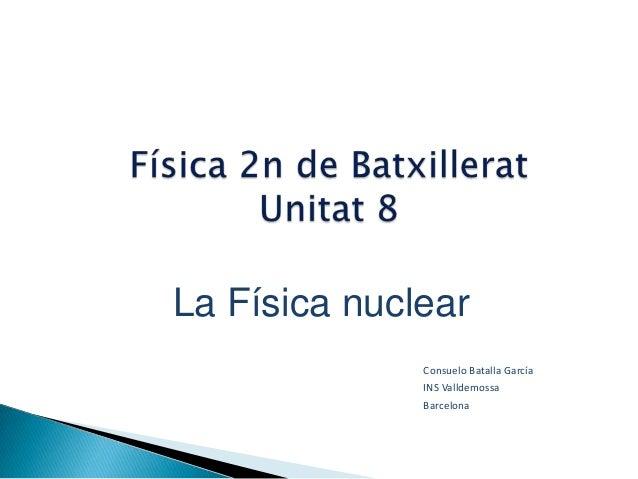 La Física nuclear              Consuelo Batalla García              INS Valldemossa              Barcelona