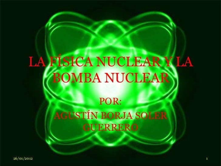 LA FÍSICA NUCLEAR Y LA          BOMBA NUCLEAR                    POR:             AGUSTÍN BORJA SOLER                 GUER...