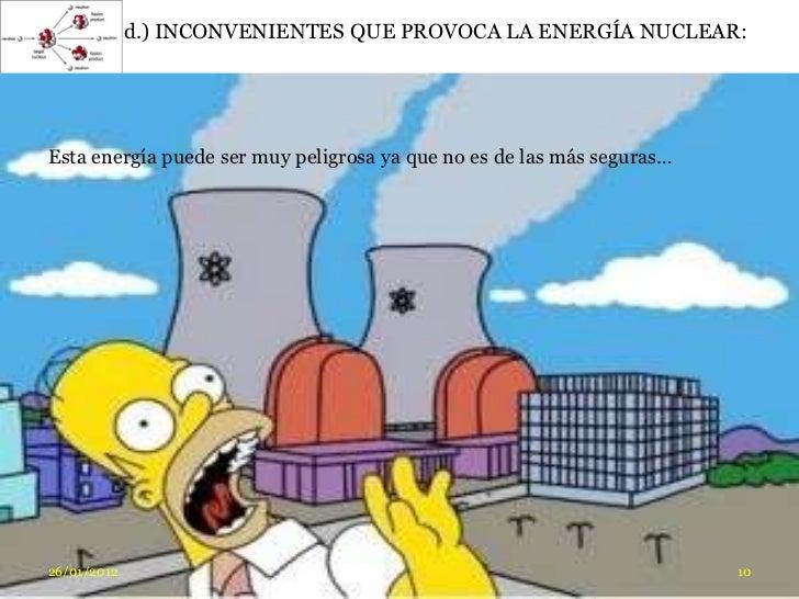 d.) INCONVENIENTES QUE PROVOCA LA ENERGÍA NUCLEAR:Esta energía puede ser muy peligrosa ya que no es de las más seguras…26/...