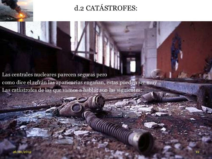 d.2 CATÁSTROFES:Las centrales nucleares parecen seguras perocomo dice el refrán las apariencias engañan, estas pueden ser ...