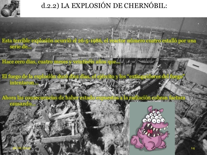 d.2.2) LA EXPLOSIÓN DE CHERNÓBIL:Esta terrible explosión ocurrió el 26-5-1986, el reactor número cuatro estalló por una   ...
