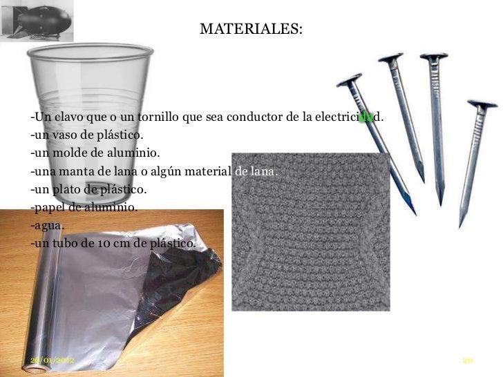 MATERIALES:-Un clavo que o un tornillo que sea conductor de la electricidad.-un vaso de plástico.-un molde de aluminio.-un...