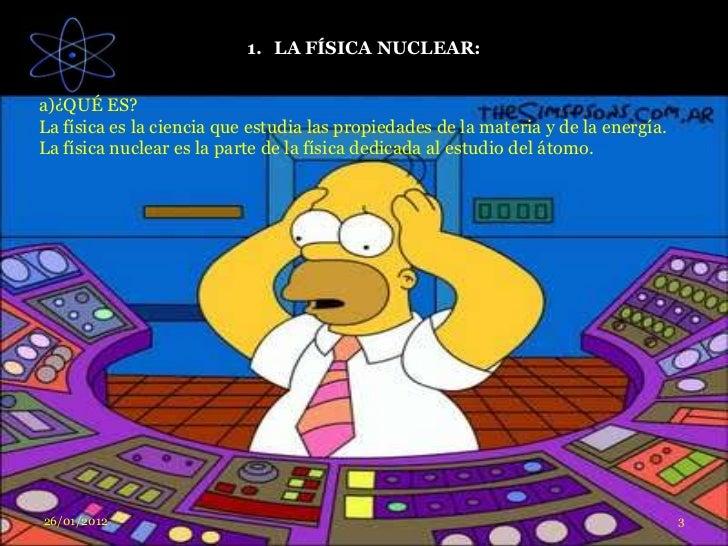 1. LA FÍSICA NUCLEAR:a)¿QUÉ ES?La física es la ciencia que estudia las propiedades de la materia y de la energía.La física...