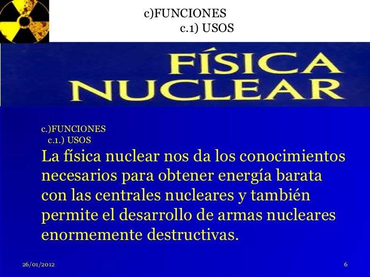 c)FUNCIONES                         c.1) USOS     c.)FUNCIONES       c.1.) USOS     La física nuclear nos da los conocimie...