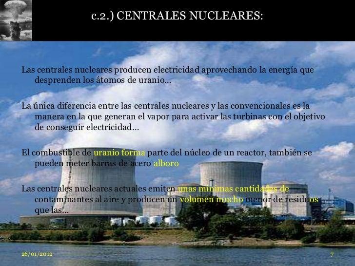 c.2.) CENTRALES NUCLEARES:Las centrales nucleares producen electricidad aprovechando la energía que   desprenden los átomo...
