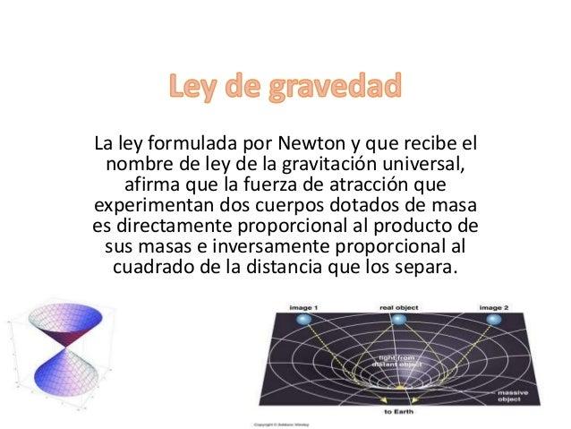 La ley incluye una constante de  proporcionalidad (G) que recibe el nombre  de constante de la gravitación universal y  cu...