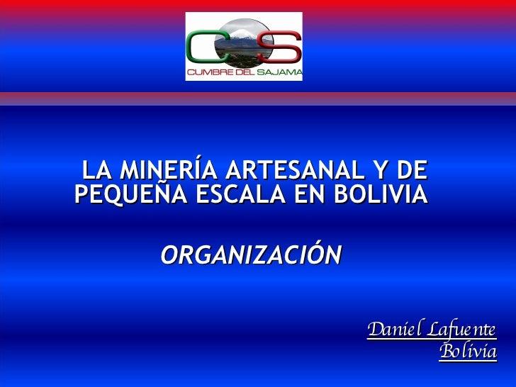 LA MINERÍA ARTESANAL Y DE PEQUEÑA ESCALA EN BOLIVIA  ORGANIZACIÓN  Daniel Lafuente Bolivia