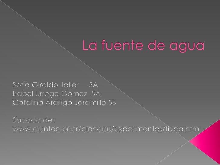 La fuente de agua<br />Sofía Giraldo Jaller     5A<br />Isabel Urrego Gómez  5A<br />Catalina Arango Jaramillo 5B<br />Sac...