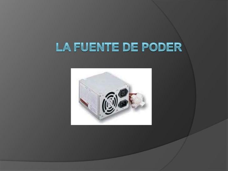    La fuente de poder,    fuente de alimentación o    fuente de energía es el    dispositivo que provee la    electricida...