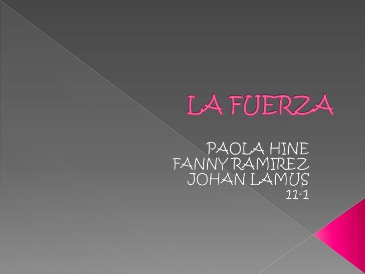 LA FUERZA<br />PAOLA HINE<br />FANNY RAMIREZ<br />JOHAN LAMUS <br />11-1<br />