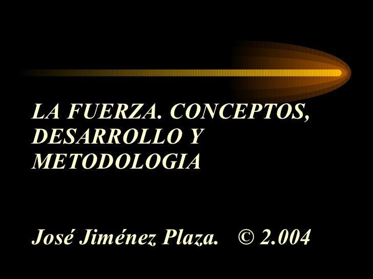 LA FUERZA. CONCEPTOS, DESARROLLO Y METODOLOGIA José Jiménez Plaza.  © 2.004