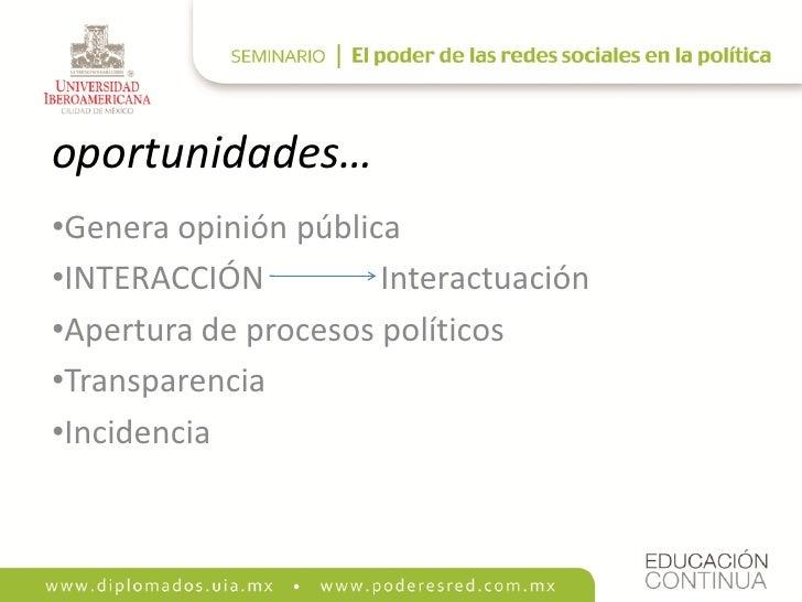 oportunidades… •Genera opinión pública •INTERACCIÓN          Interactuación •Apertura de procesos políticos •Transparencia...