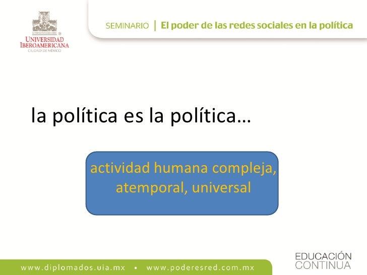 la política es la política…         actividad humana compleja,            atemporal, universal