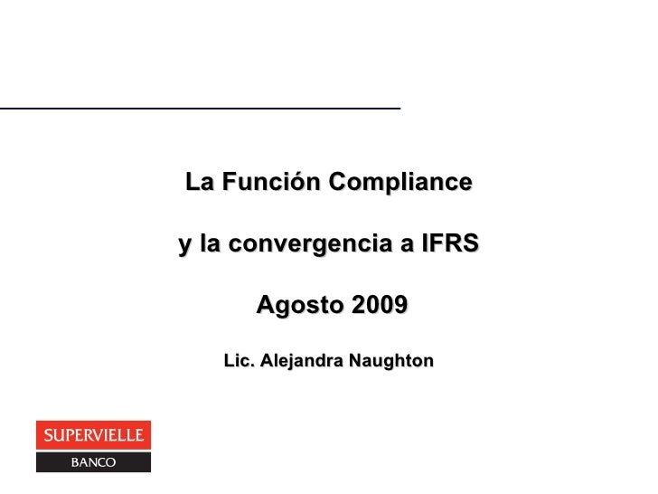 La Función Compliance y la convergencia a IFRS  Agosto 2009 Lic. Alejandra Naughton