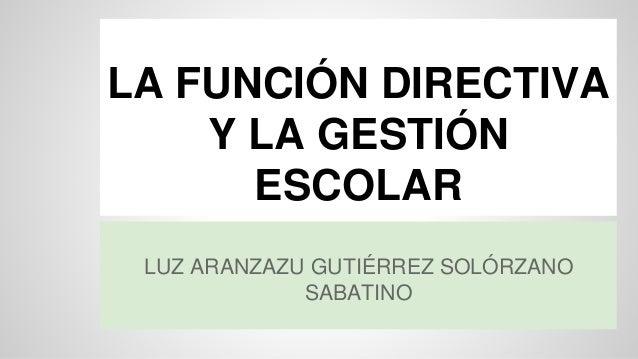 LA FUNCIÓN DIRECTIVA  Y LA GESTIÓN  ESCOLAR  LUZ ARANZAZU GUTIÉRREZ SOLÓRZANO  SABATINO
