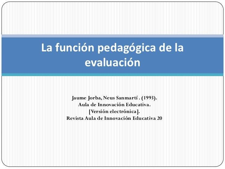La función pedagógica de la         evaluación      Jaume Jorba, Neus Sanmartí . (1993).         Aula de Innovación Educat...