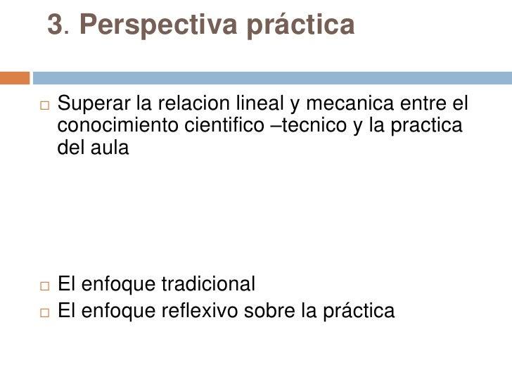 3. Perspectiva práctica   Superar la relacion lineal y mecanica entre el    conocimiento cientifico –tecnico y la practic...