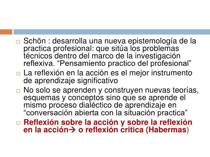    Schön : desarrolla una nueva epistemología de la    practica profesional: que sitúa los problemas    técnicos dentro d...