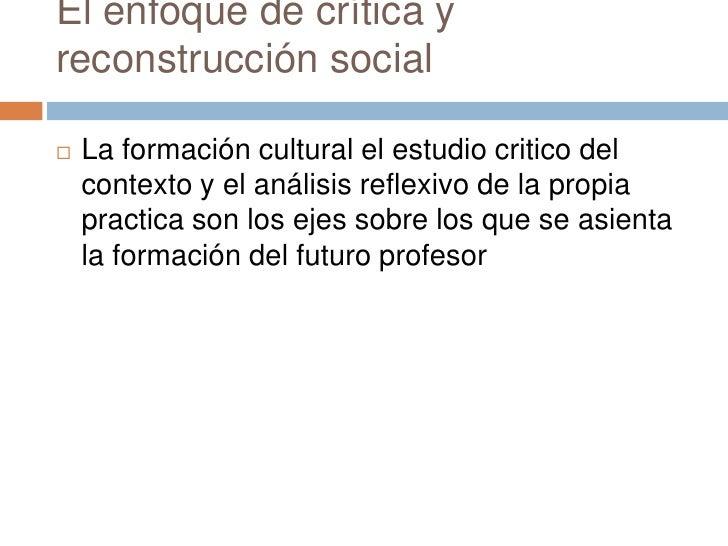 El enfoque de crítica yreconstrucción social   La formación cultural el estudio critico del    contexto y el análisis ref...