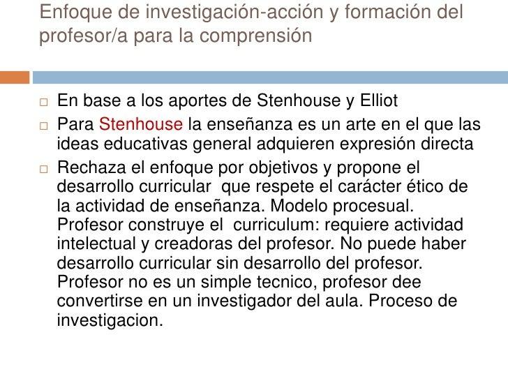 Enfoque de investigación-acción y formación delprofesor/a para la comprensión   En base a los aportes de Stenhouse y Elli...