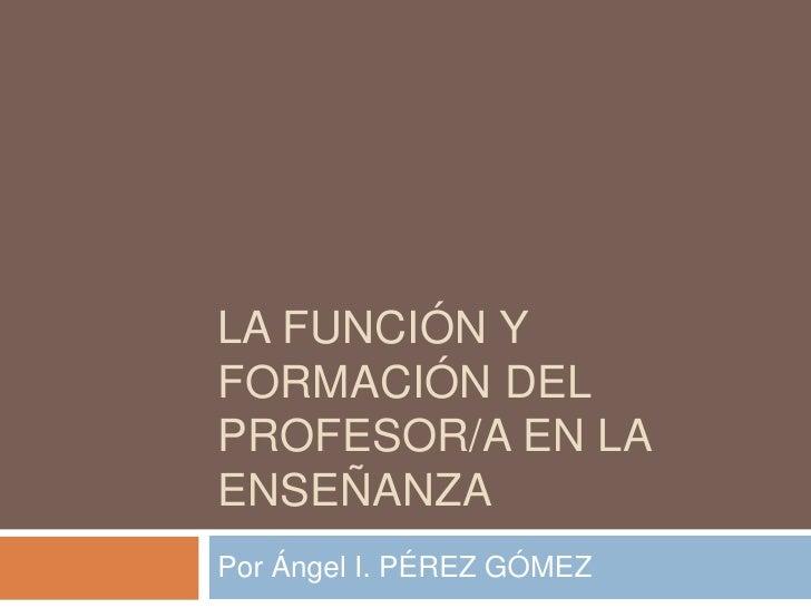 LA FUNCIÓN YFORMACIÓN DELPROFESOR/A EN LAENSEÑANZAPor Ángel I. PÉREZ GÓMEZ
