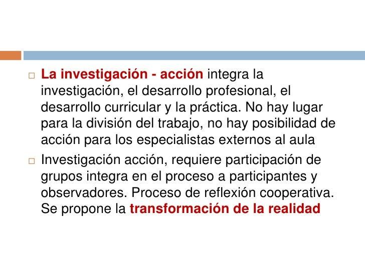    La investigación - acción integra la    investigación, el desarrollo profesional, el    desarrollo curricular y la prá...