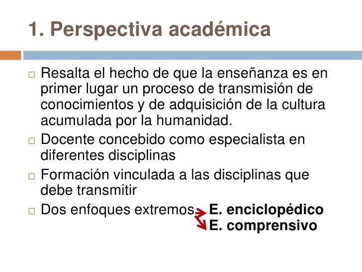 1. Perspectiva académica   Resalta el hecho de que la enseñanza es en    primer lugar un proceso de transmisión de    con...