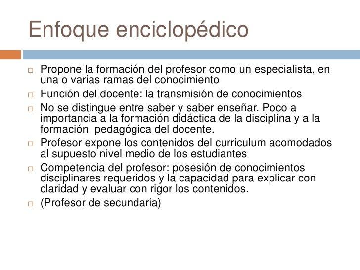Enfoque enciclopédico   Propone la formación del profesor como un especialista, en    una o varias ramas del conocimiento...