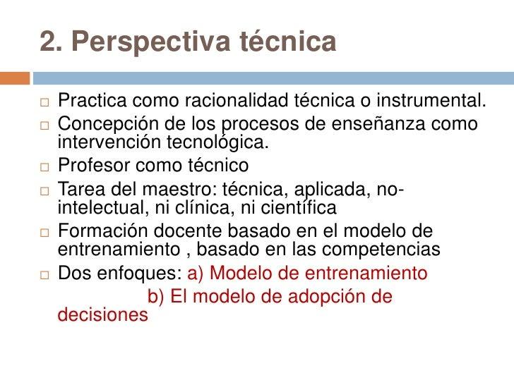 2. Perspectiva técnica   Practica como racionalidad técnica o instrumental.   Concepción de los procesos de enseñanza co...