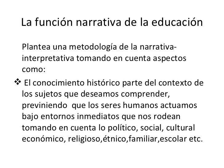 La función narrativa de la educación <ul><li>Plantea una metodología de la narrativa-interpretativa tomando en cuenta aspe...