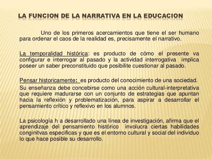 LA FUNCION DE LA NARRATIVA EN LA EDUCACION<br />Uno de los primeros acercamientos que tiene el ser humano para ordenar el ...