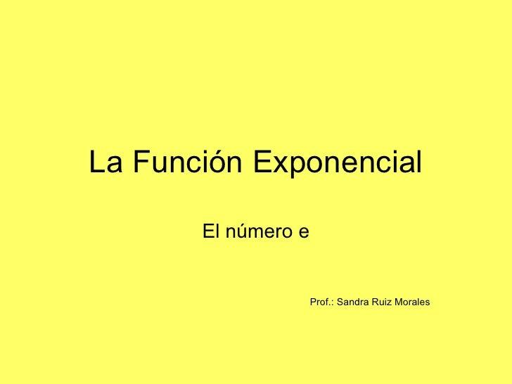 La Función Exponencial       El número e                     Prof.: Sandra Ruiz Morales