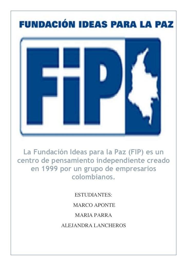 La Fundación Ideas para la Paz (FIP) es uncentro de pensamiento independiente creado    en 1999 por un grupo de empresario...