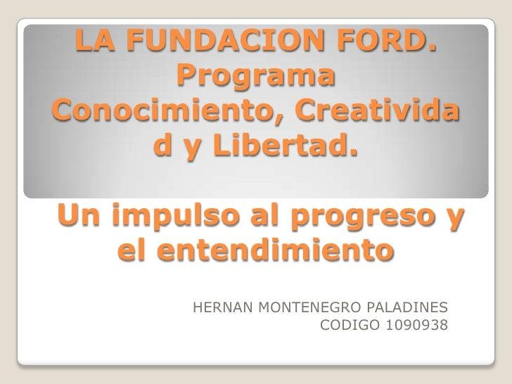LA FUNDACION FORD.Programa Conocimiento, Creatividad y Libertad. Un impulso al progreso y el entendimiento<br />HERNAN MON...