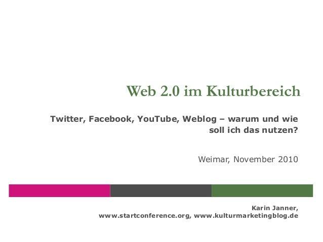 Karin Janner, www.startconference.org, www.kulturmarketingblog.de Web 2.0 im Kulturbereich Twitter, Facebook, YouTube, Web...