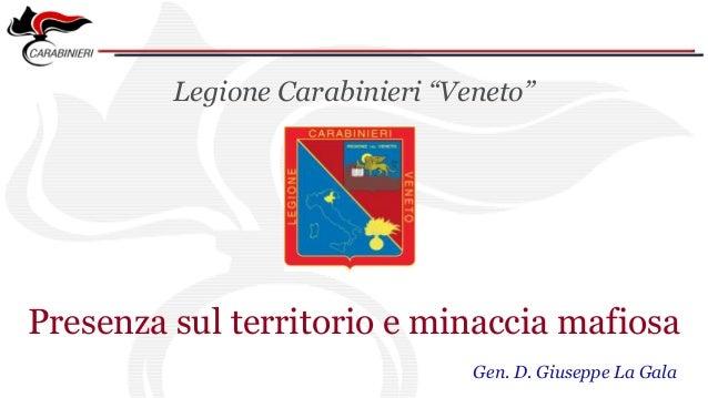 """Legione Carabinieri """"Veneto"""" Presenza sul territorio e minaccia mafiosa Gen. D. Giuseppe La Gala"""